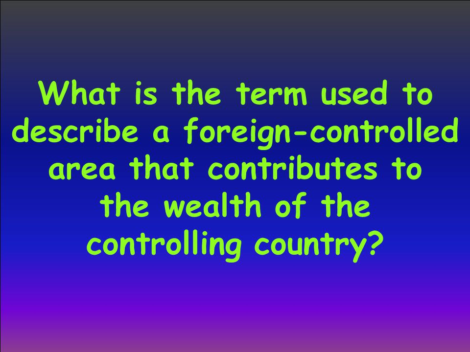 What is the term used to describe a foreign-controlled area that contributes to the wealth of the controlling country?