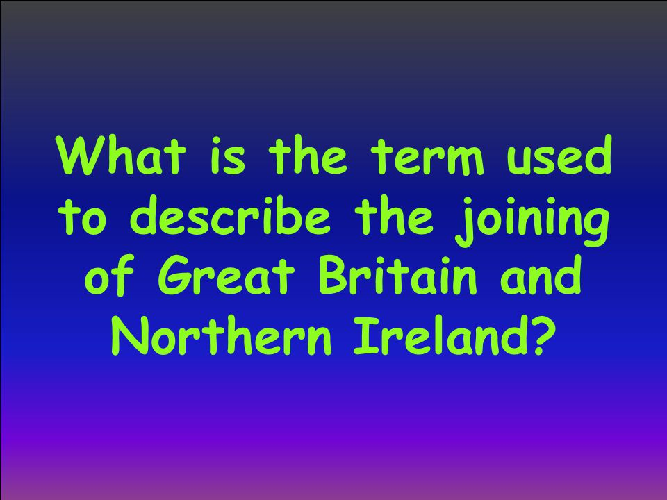What is the term used to describe the joining of Great Britain and Northern Ireland?
