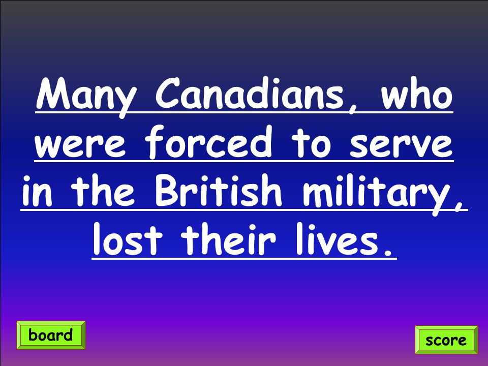 Many Canadians, who were forced to serve in the British military, lost their lives. score board