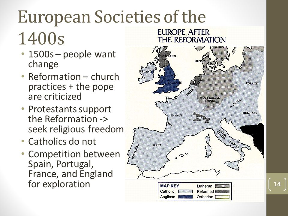 European Societies of the 1400s 1500s – people want change Reformation – church practices + the pope are criticized Protestants support the Reformation -> seek religious freedom Catholics do not Competition between Spain, Portugal, France, and England for exploration 14