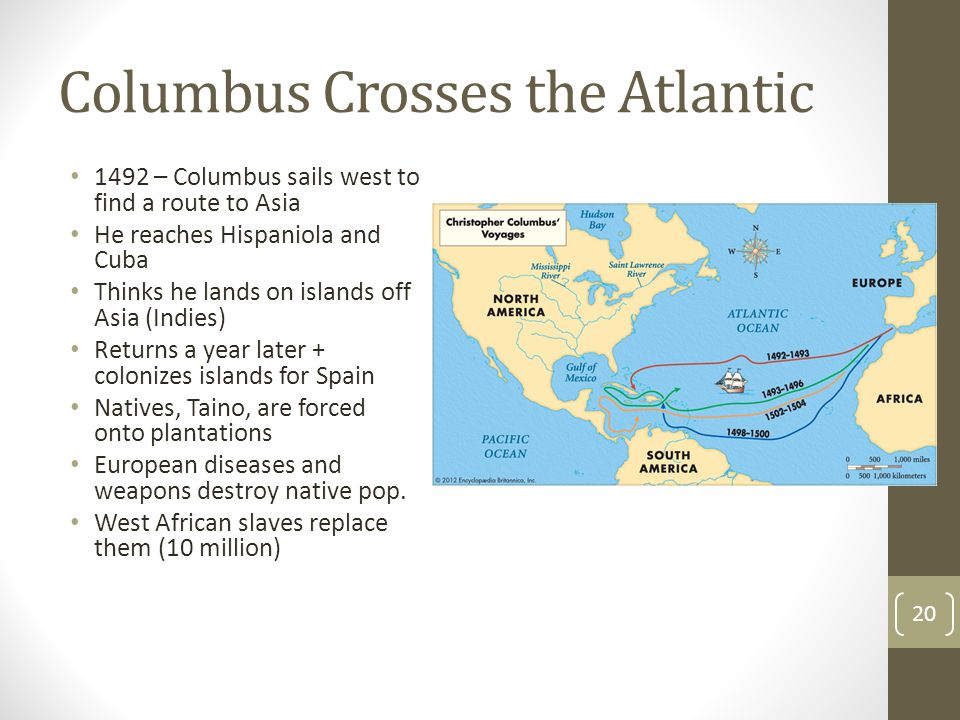 Columbus Crosses the Atlantic 1492 – Columbus sails west to find a route to Asia He reaches Hispaniola and Cuba Thinks he lands on islands off Asia (Indies) Returns a year later + colonizes islands for Spain Natives, Taino, are forced onto plantations European diseases and weapons destroy native pop.