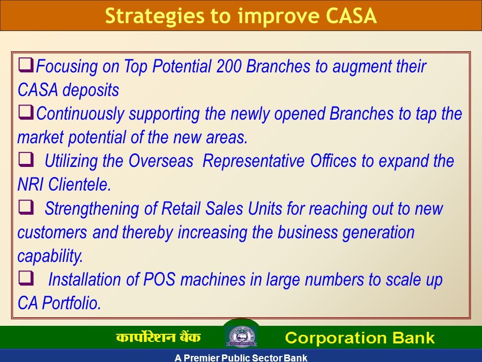 A Premier Public Sector Bank Strategies to improve CASA  Focusing on Top Potential 200 Branches to augment their CASA deposits  Continuously supporting the newly opened Branches to tap the market potential of the new areas.