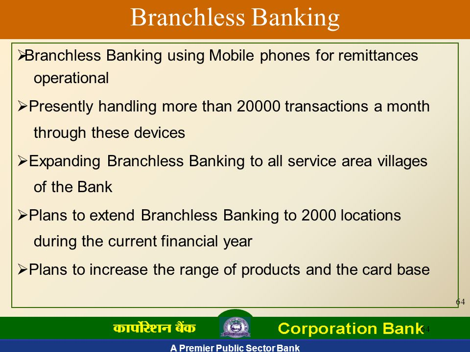 A Premier Public Sector Bank 64 Branchless Banking  Branchless Banking using Mobile phones for remittances operational  Presently handling more than 20000 transactions a month through these devices  Expanding Branchless Banking to all service area villages of the Bank  Plans to extend Branchless Banking to 2000 locations during the current financial year  Plans to increase the range of products and the card base