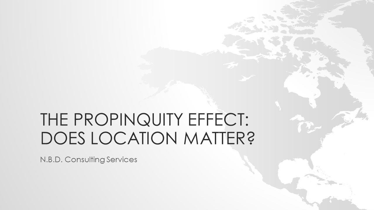 THE PROPINQUITY EFFECT: DOES LOCATION MATTER N.B.D. Consulting Services