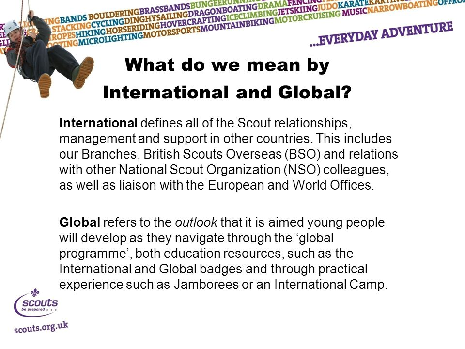 What do we mean by International and Global? International defines all of the Scout relationships, management and support in other countries. This inc