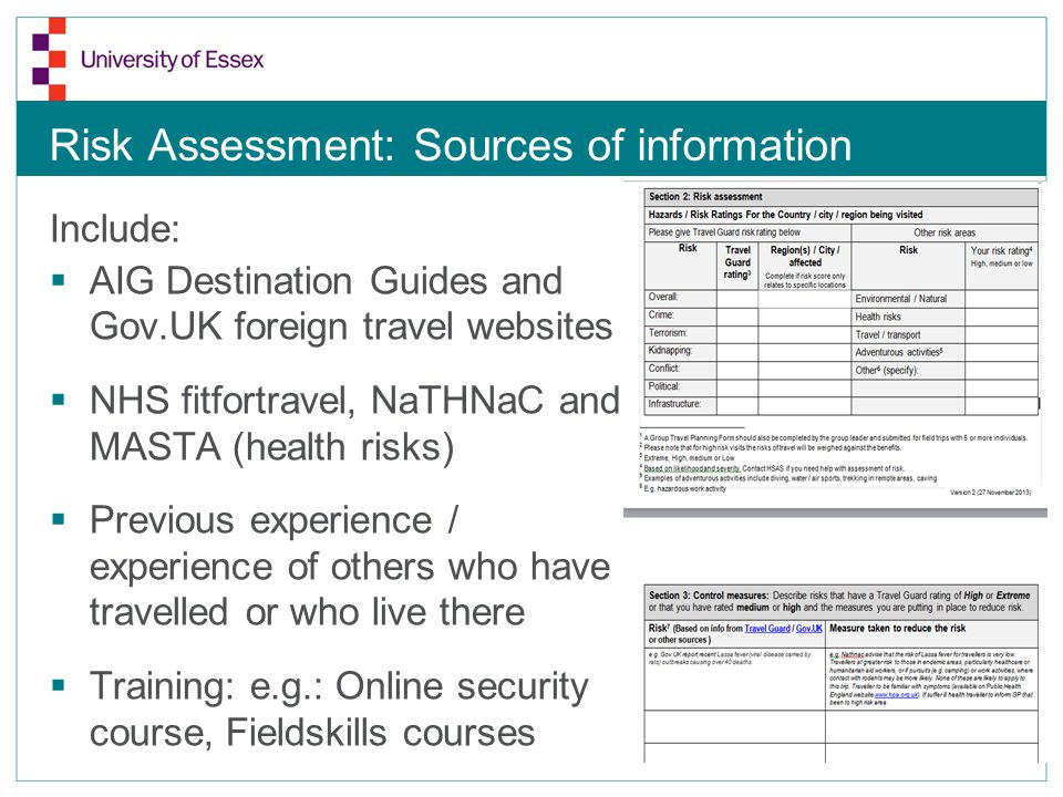 Risk Assessment: Sources of information Include:  AIG Destination Guides and Gov.UK foreign travel websites  NHS fitfortravel, NaTHNaC and MASTA (health risks)  Previous experience / experience of others who have travelled or who live there  Training: e.g.: Online security course, Fieldskills courses