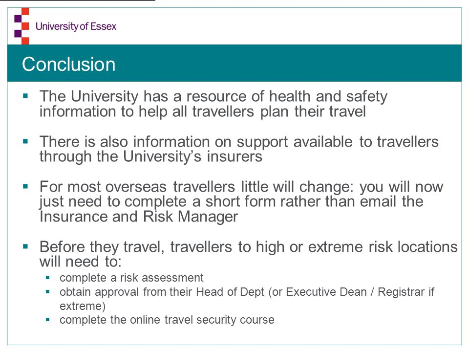 Conclusion  The University has a resource of health and safety information to help all travellers plan their travel  There is also information on support available to travellers through the University's insurers  For most overseas travellers little will change: you will now just need to complete a short form rather than email the Insurance and Risk Manager  Before they travel, travellers to high or extreme risk locations will need to:  complete a risk assessment  obtain approval from their Head of Dept (or Executive Dean / Registrar if extreme)  complete the online travel security course