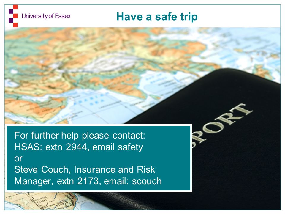 For further help please contact: HSAS: extn 2944, email safety or Steve Couch, Insurance and Risk Manager, extn 2173, email: scouch Have a safe trip