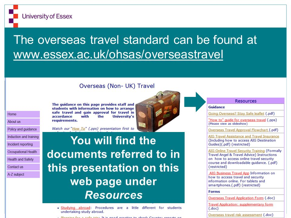 The overseas travel standard can be found at www.essex.ac.uk/ohsas/overseastravel You will find the documents referred to in this presentation on this web page under Resources