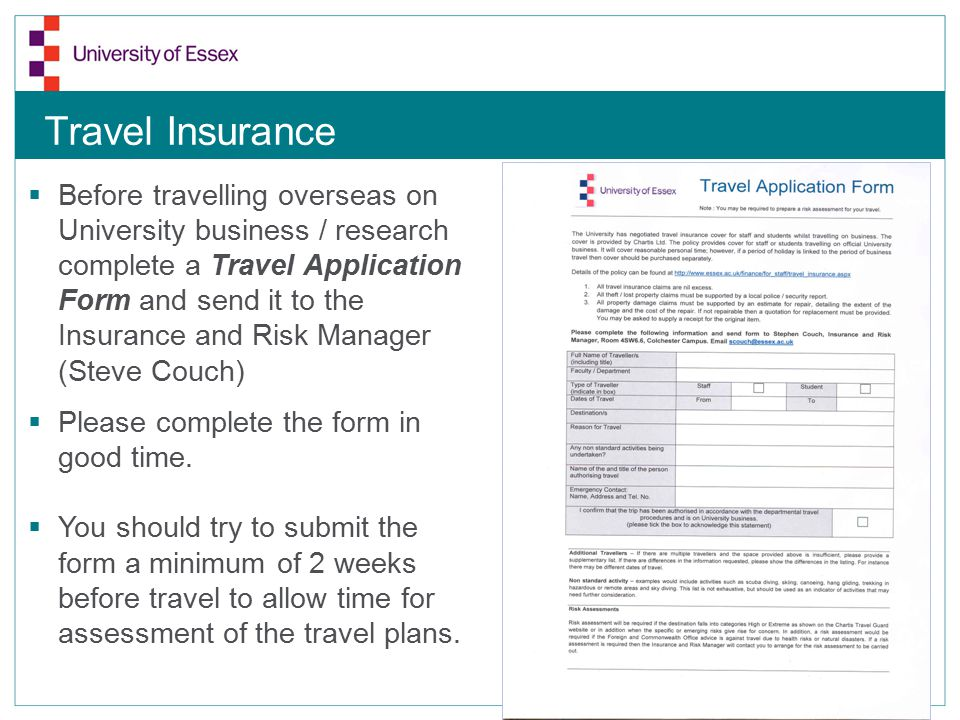 Travel Insurance  Before travelling overseas on University business / research complete a Travel Application Form and send it to the Insurance and Risk Manager (Steve Couch)  Please complete the form in good time.
