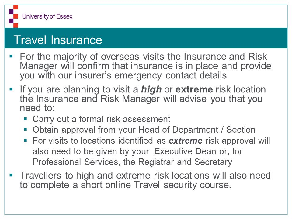 Travel Insurance  For the majority of overseas visits the Insurance and Risk Manager will confirm that insurance is in place and provide you with our insurer's emergency contact details  If you are planning to visit a high or extreme risk location the Insurance and Risk Manager will advise you that you need to:  Carry out a formal risk assessment  Obtain approval from your Head of Department / Section  For visits to locations identified as extreme risk approval will also need to be given by your Executive Dean or, for Professional Services, the Registrar and Secretary  Travellers to high and extreme risk locations will also need to complete a short online Travel security course.