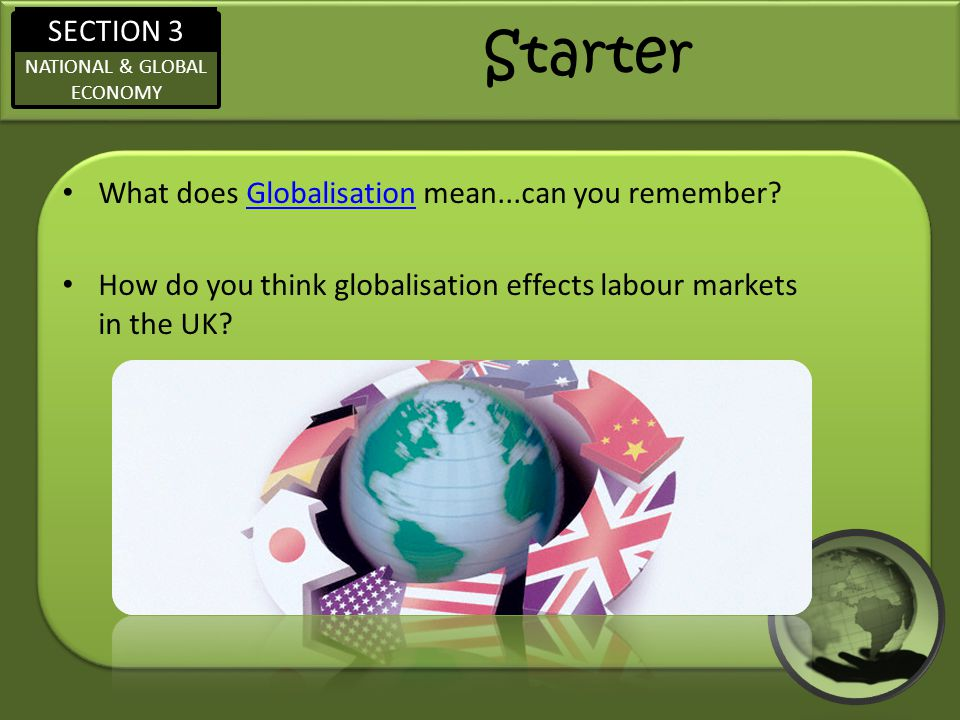 SECTION 3 NATIONAL & GLOBAL ECONOMY Starter What does Globalisation mean...can you remember?Globalisation How do you think globalisation effects labour markets in the UK?