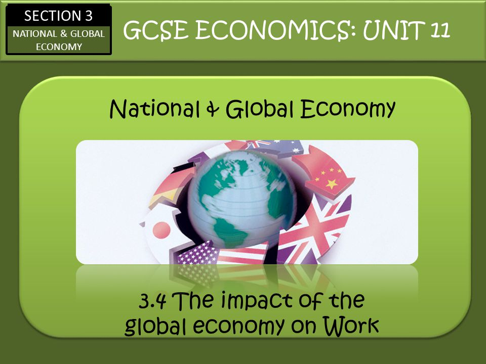 SECTION 3 NATIONAL & GLOBAL ECONOMY National & Global Economy GCSE ECONOMICS: UNIT 11 3.4 The impact of the global economy on Work