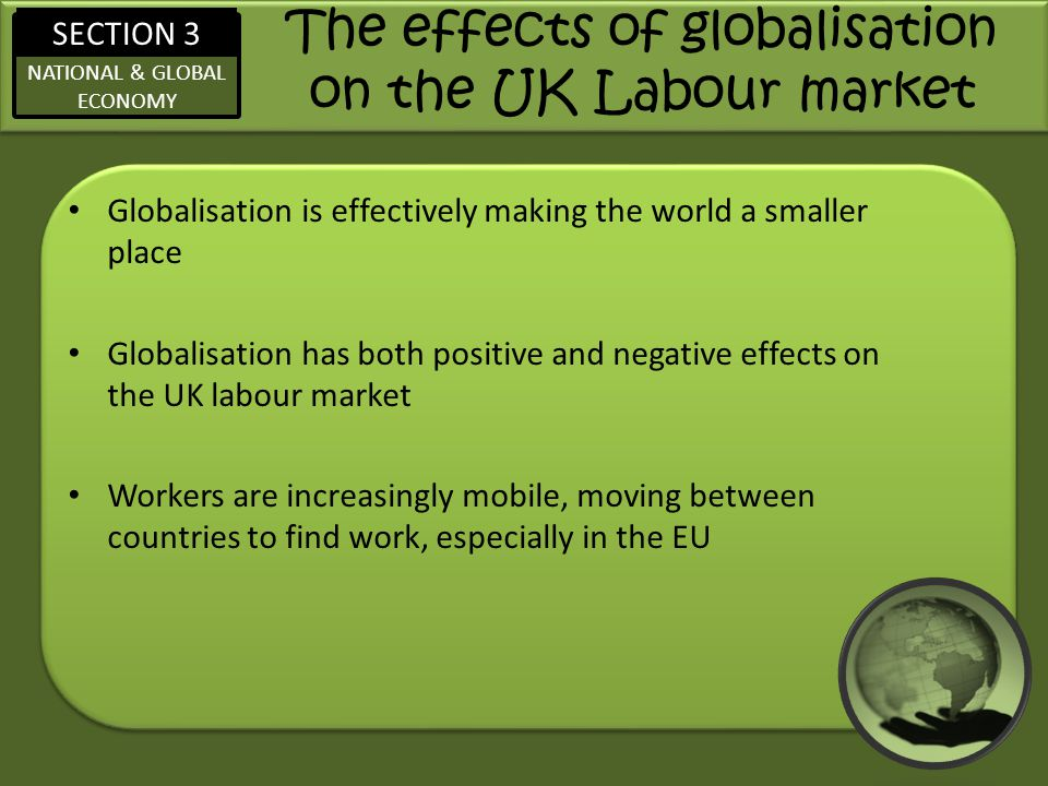 SECTION 3 NATIONAL & GLOBAL ECONOMY The effects of globalisation on the UK Labour market Globalisation is effectively making the world a smaller place Globalisation has both positive and negative effects on the UK labour market Workers are increasingly mobile, moving between countries to find work, especially in the EU