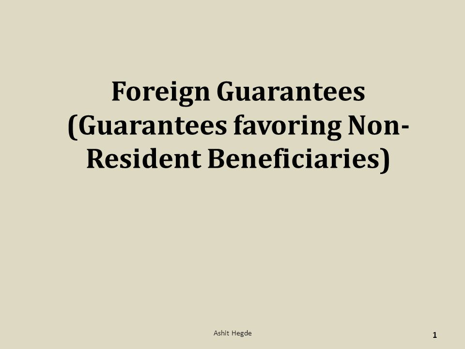 Foreign Guarantees (Guarantees favoring Non- Resident Beneficiaries) 1 Ashit Hegde