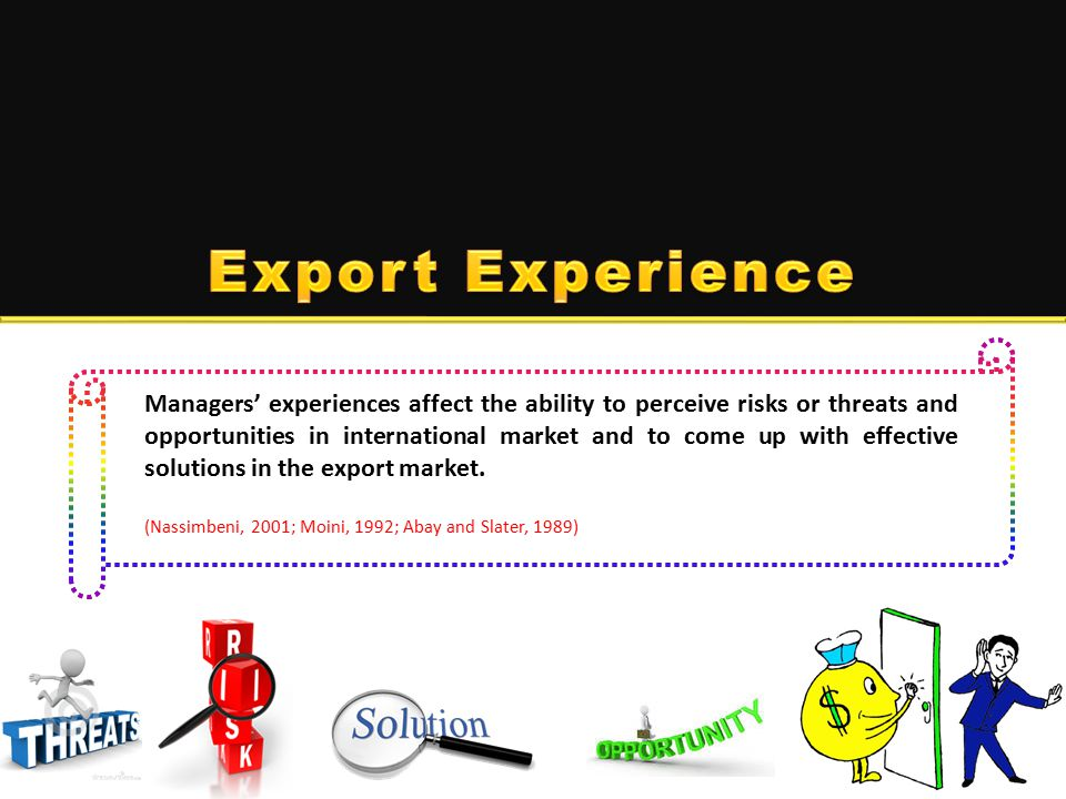 Managers' experiences affect the ability to perceive risks or threats and opportunities in international market and to come up with effective solutions in the export market.