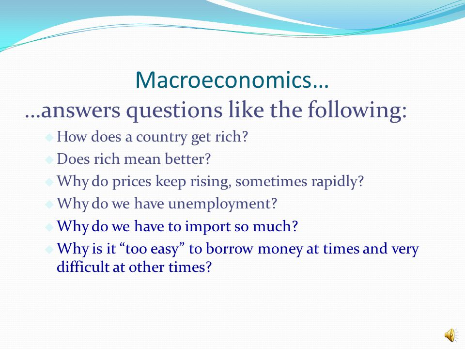 Macroeconomics… …answers questions like the following: u How does a country get rich.