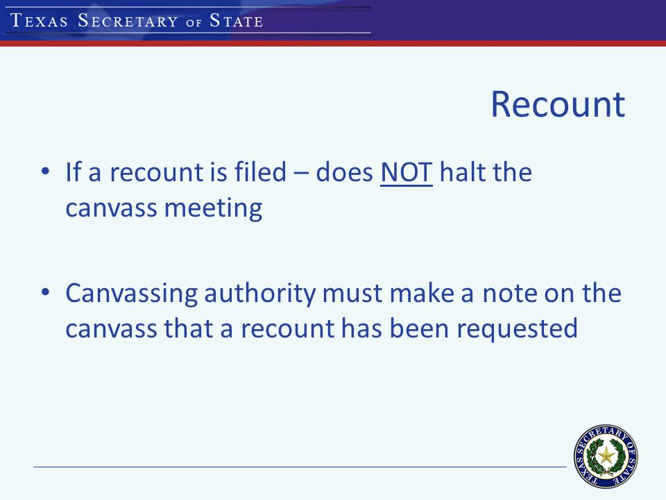 Recount If a recount is filed – does NOT halt the canvass meeting Canvassing authority must make a note on the canvass that a recount has been requested