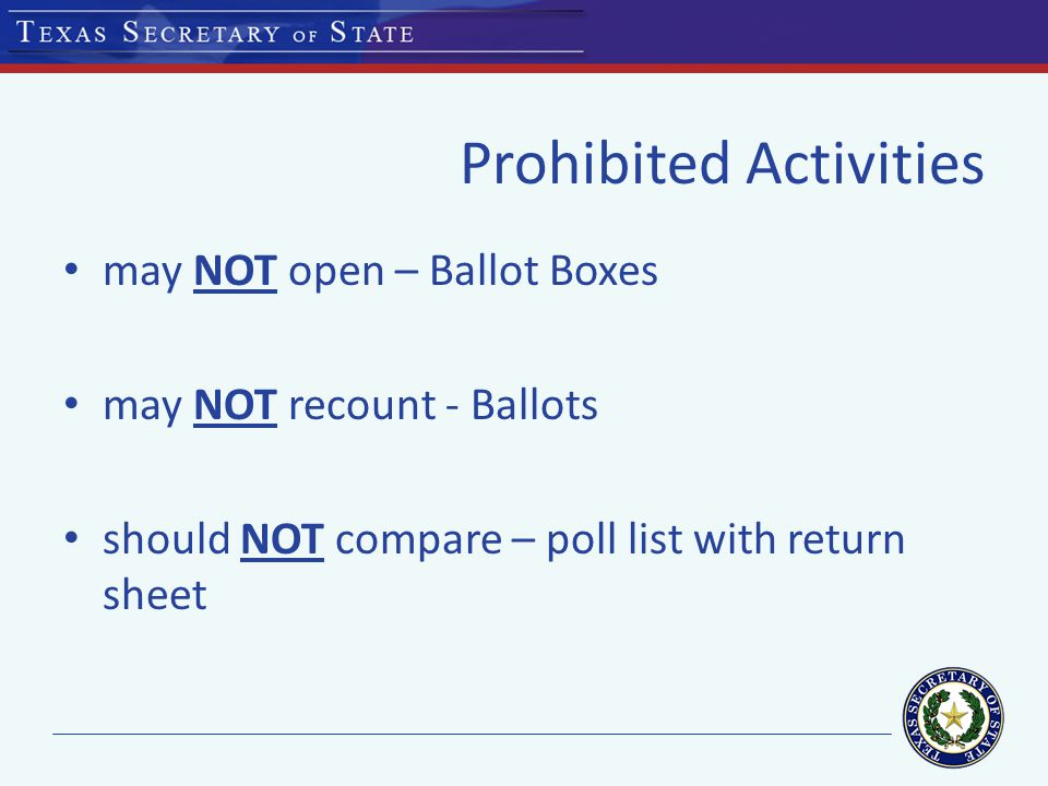Prohibited Activities may NOT open – Ballot Boxes may NOT recount - Ballots should NOT compare – poll list with return sheet
