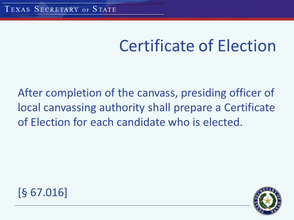 Certificate of Election After completion of the canvass, presiding officer of local canvassing authority shall prepare a Certificate of Election for each candidate who is elected.