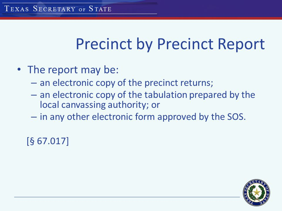 Precinct by Precinct Report The report may be: – an electronic copy of the precinct returns; – an electronic copy of the tabulation prepared by the local canvassing authority; or – in any other electronic form approved by the SOS.