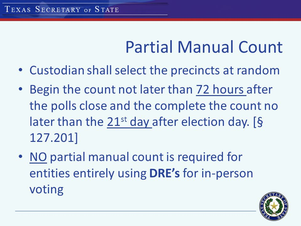 Partial Manual Count Custodian shall select the precincts at random Begin the count not later than 72 hours after the polls close and the complete the count no later than the 21 st day after election day.