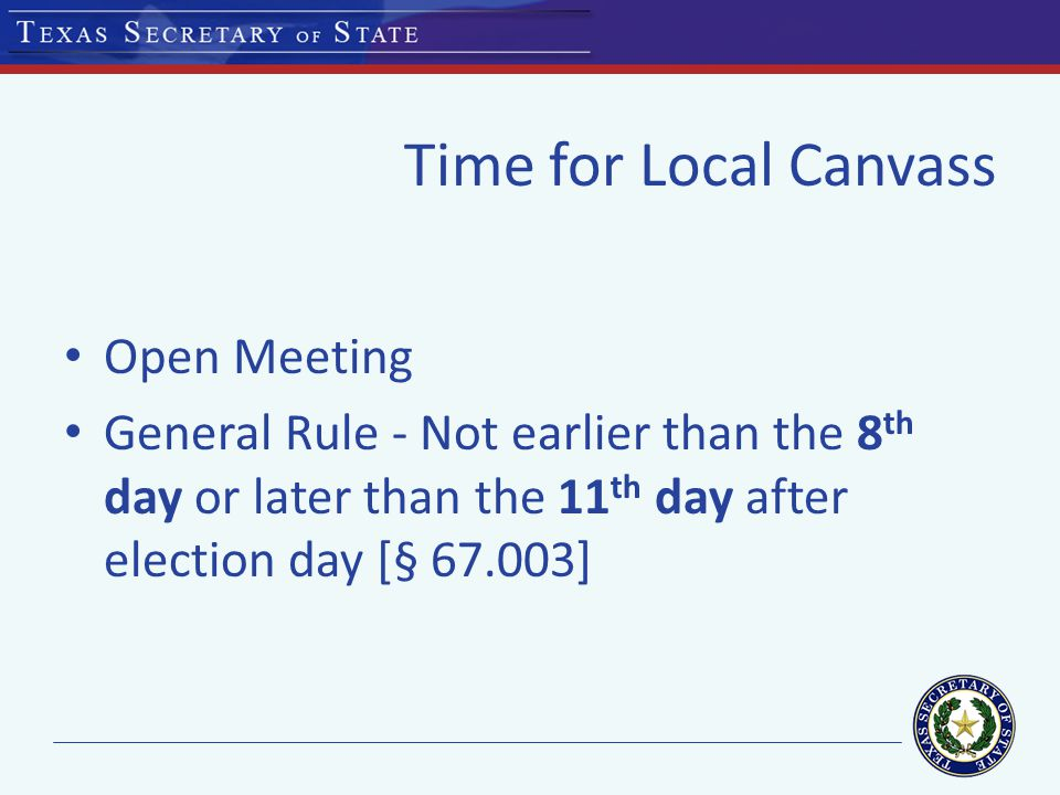 Time for Local Canvass NEW LAW: House Bill 985 (2013) provides that for an election held on the date of the general election for state and county officers, the time for the local canvass may be set no later than the 14 th day after election day.[§ 67.003] May Elections: As early as 3 rd day after election day if no outstanding overseas or provisional ballots