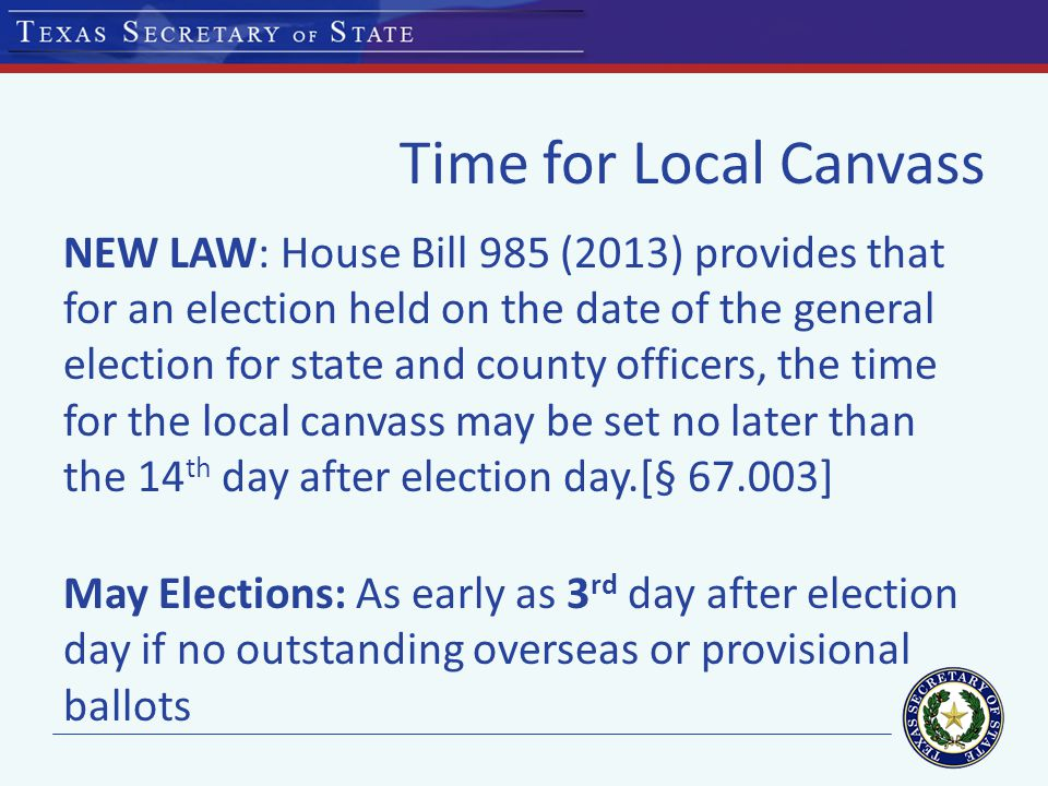Time for Local Canvass May 9, 2015 Election: Tuesday, May 12, 2015 (3 rd day after election day)* thru Wednesday, May 20, 2015 (11 th day after election day) *if there are no outstanding overseas or provisional ballots