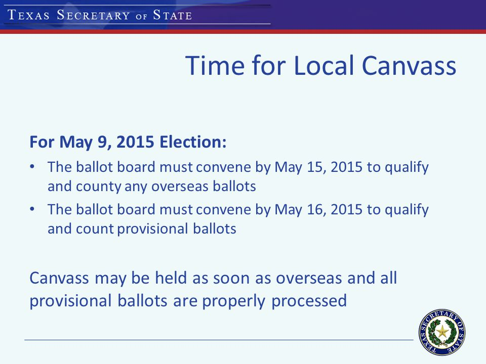Time for Local Canvass For May 9, 2015 Election: The ballot board must convene by May 15, 2015 to qualify and county any overseas ballots The ballot board must convene by May 16, 2015 to qualify and count provisional ballots Canvass may be held as soon as overseas and all provisional ballots are properly processed