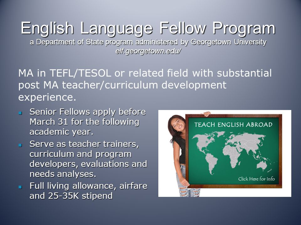 English Language Fellow Program a Department of State program administered by Georgetown University elf.georgetown.edu/ Senior Fellows apply before March 31 for the following academic year.
