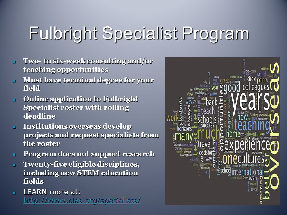 Fulbright Specialist Program Two- to six-week consulting and/or teaching opportunities Two- to six-week consulting and/or teaching opportunities Must have terminal degree for your field Must have terminal degree for your field Online application to Fulbright Specialist roster with rolling deadline Online application to Fulbright Specialist roster with rolling deadline Institutions overseas develop projects and request specialists from the roster Institutions overseas develop projects and request specialists from the roster Program does not support research Program does not support research Twenty-five eligible disciplines, including new STEM education fields Twenty-five eligible disciplines, including new STEM education fields LEARN more at: http://www.cies.org/specialists/ LEARN more at: http://www.cies.org/specialists/ http://www.cies.org/specialists/