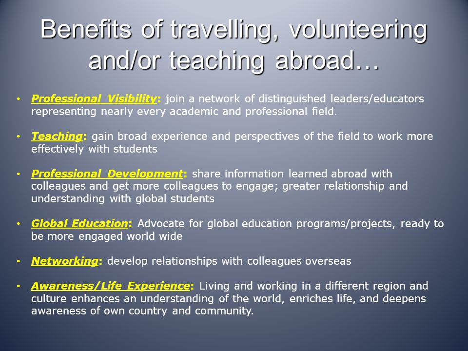 Benefits of travelling, volunteering and/or teaching abroad… Professional Visibility: join a network of distinguished leaders/educators representing nearly every academic and professional field.
