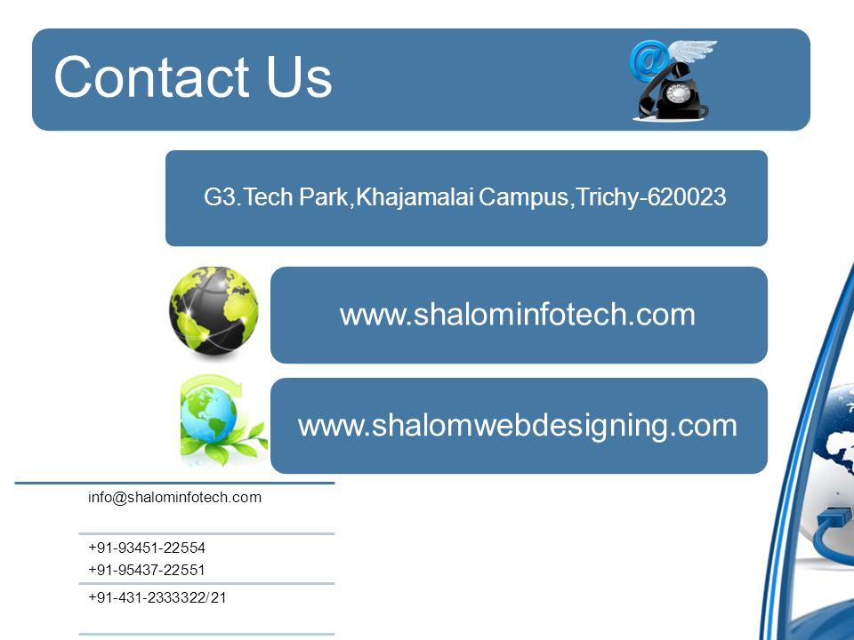 Contact Us G3.Tech Park,Khajamalai Campus,Trichy-620023 www.shalominfotech.comwww.shalomwebdesigning.com info@shalominfotech.com +91-93451-22554 +91-95437-22551 +91-431-2333322/21