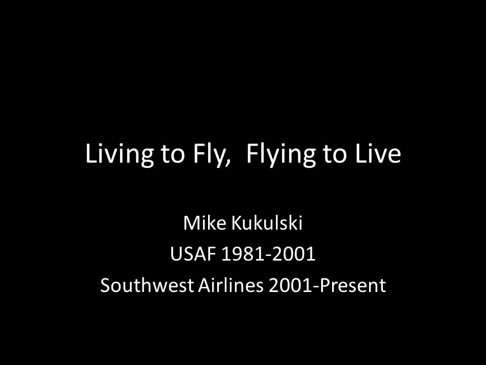 Living to Fly, Flying to Live Mike Kukulski USAF 1981-2001 Southwest Airlines 2001-Present