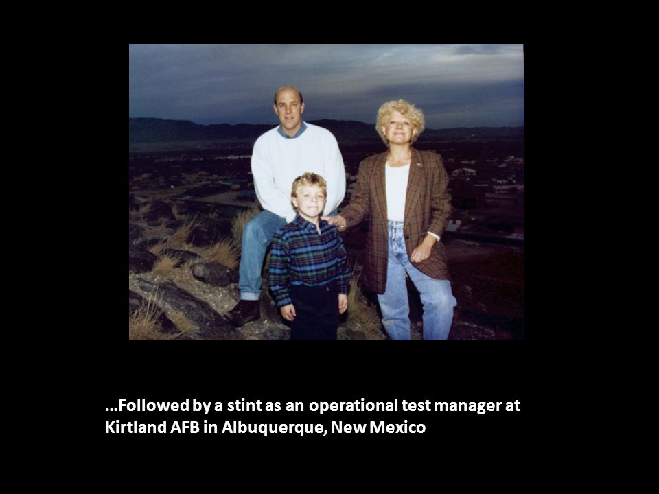 …Followed by a stint as an operational test manager at Kirtland AFB in Albuquerque, New Mexico