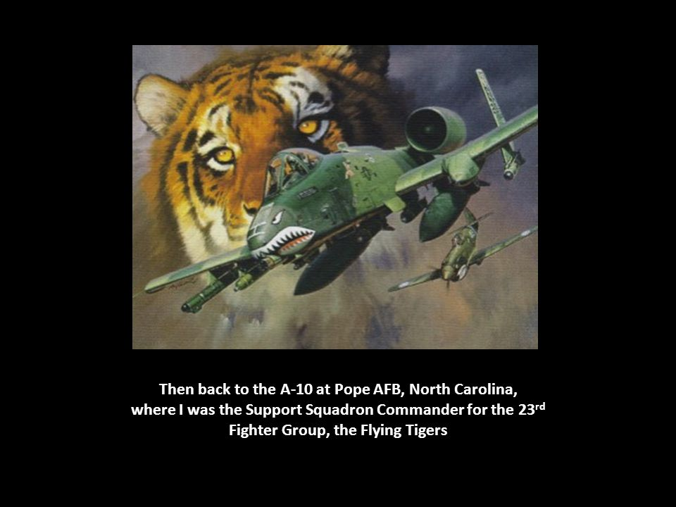 Then back to the A-10 at Pope AFB, North Carolina, where I was the Support Squadron Commander for the 23 rd Fighter Group, the Flying Tigers