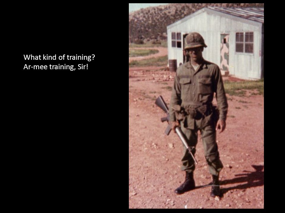 What kind of training? Ar-mee training, Sir!