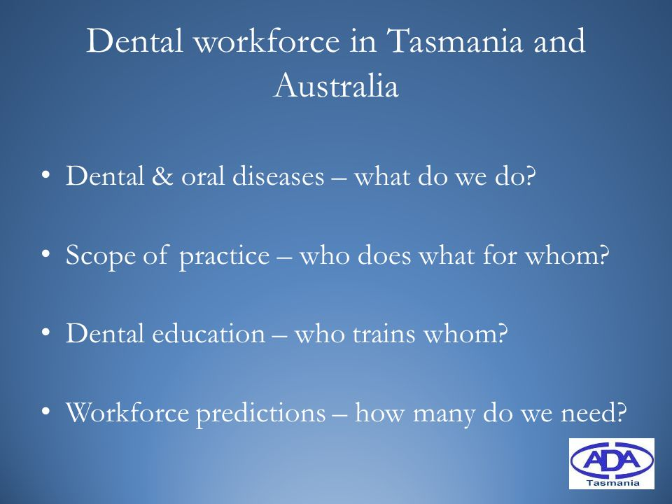 Dental workforce in Tasmania and Australia Dental & oral diseases – what do we do? Scope of practice – who does what for whom? Dental education – who