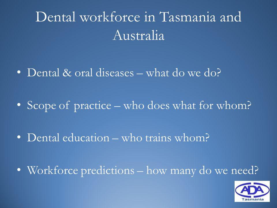 Dental workforce in Tasmania and Australia Dental & oral diseases – what do we do.
