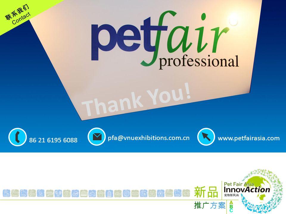 联系我们 Contact ABCABC 新品 推广方案 86 21 6195 6088 pfa@vnuexhibitions.com.cn www.petfairasia.com Thank You!