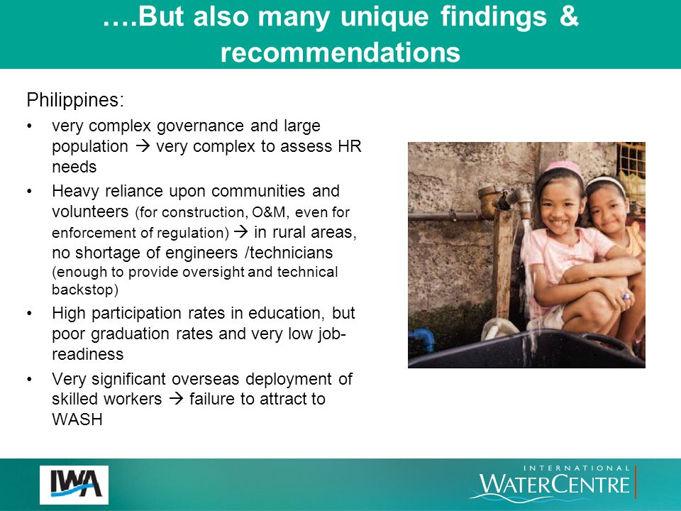 ….But also many unique findings & recommendations Lao: WASH governance capacity not strong (but building) O&M in rural areas: done by committees, lacking financial and technical capacity, and without technical backstopping Shortage of HR in rural areas (  difficulty in attracting professionals to rural areas) Existing HR capacity : government comprises only ~25% of the total HR (gov–owned water utilities=~half; NGOs ~quarter) Limited E&T relevant to WASH (e.g.