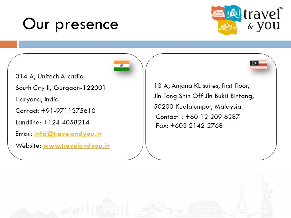 Our presence 314 A, Unitech Arcadia South City II, Gurgaon-122001 Haryana, India Contact: +91-9711375610 Landline: +124 4058214 Email: info@travelandy