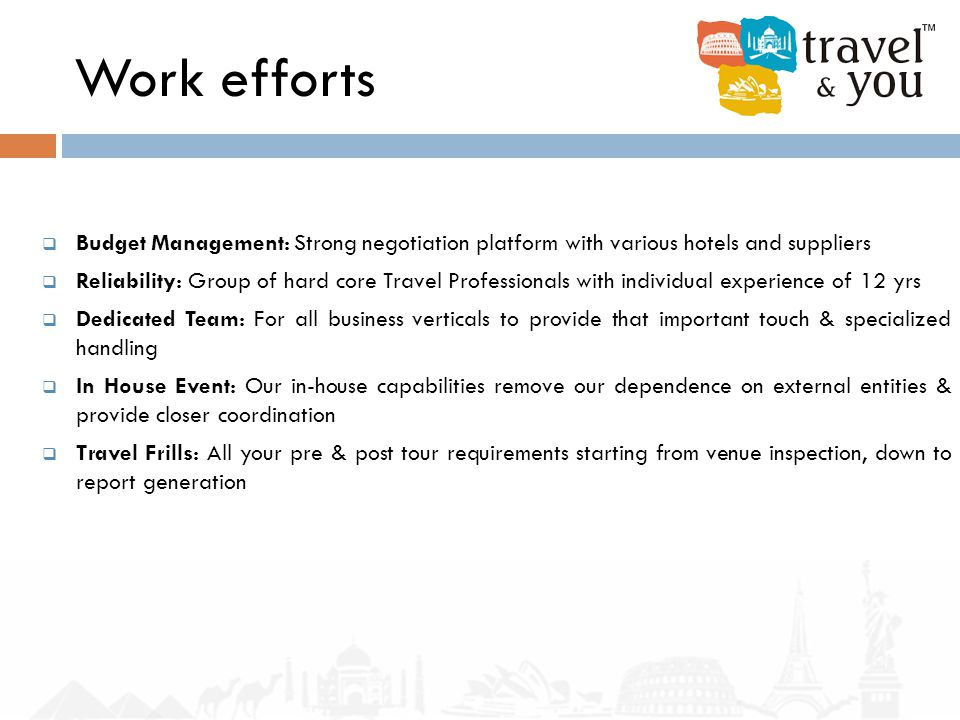 Work efforts  Budget Management: Strong negotiation platform with various hotels and suppliers  Reliability: Group of hard core Travel Professionals