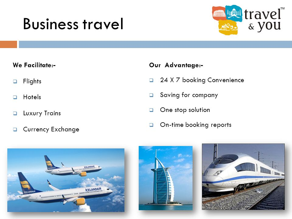 Business travel We Facilitate:-  Flights  Hotels  Luxury Trains  Currency Exchange Our Advantage:-  24 X 7 booking Convenience  Saving for compa