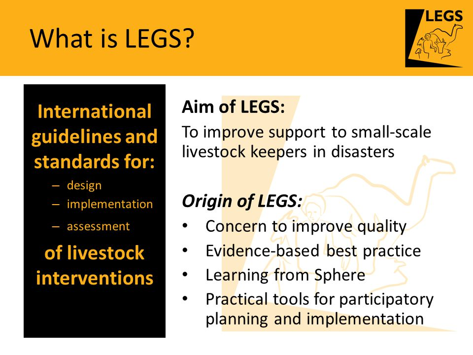 What is LEGS? Aim of LEGS: To improve support to small-scale livestock keepers in disasters Origin of LEGS: Concern to improve quality Evidence-based