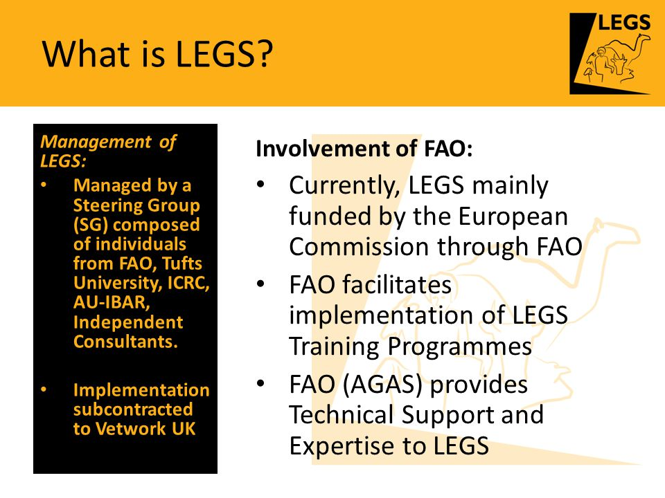What is LEGS? Involvement of FAO: Currently, LEGS mainly funded by the European Commission through FAO FAO facilitates implementation of LEGS Training