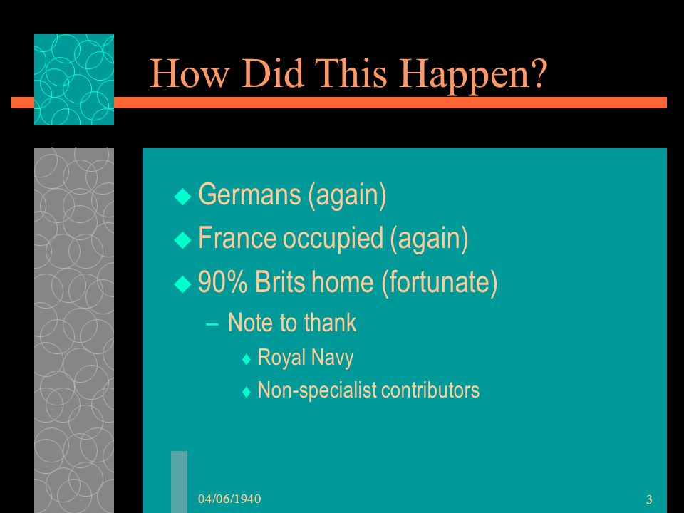 04/06/1940 3 How Did This Happen?  Germans (again)  France occupied (again)  90% Brits home (fortunate) –Note to thank  Royal Navy  Non-specialis
