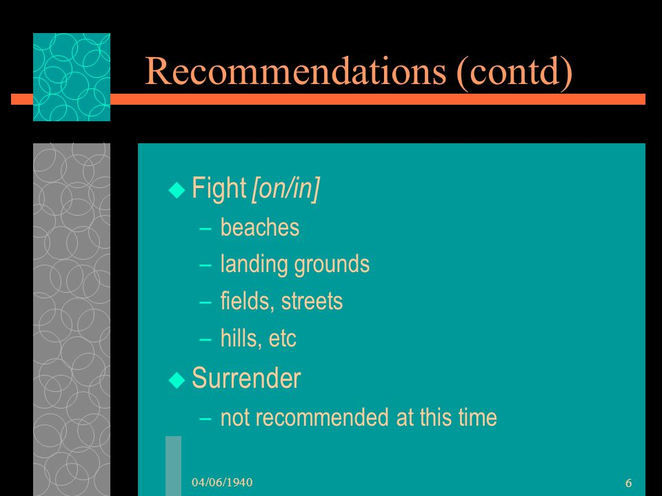 04/06/ Recommendations (contd)  Fight [on/in] –beaches –landing grounds –fields, streets –hills, etc  Surrender –not recommended at this time