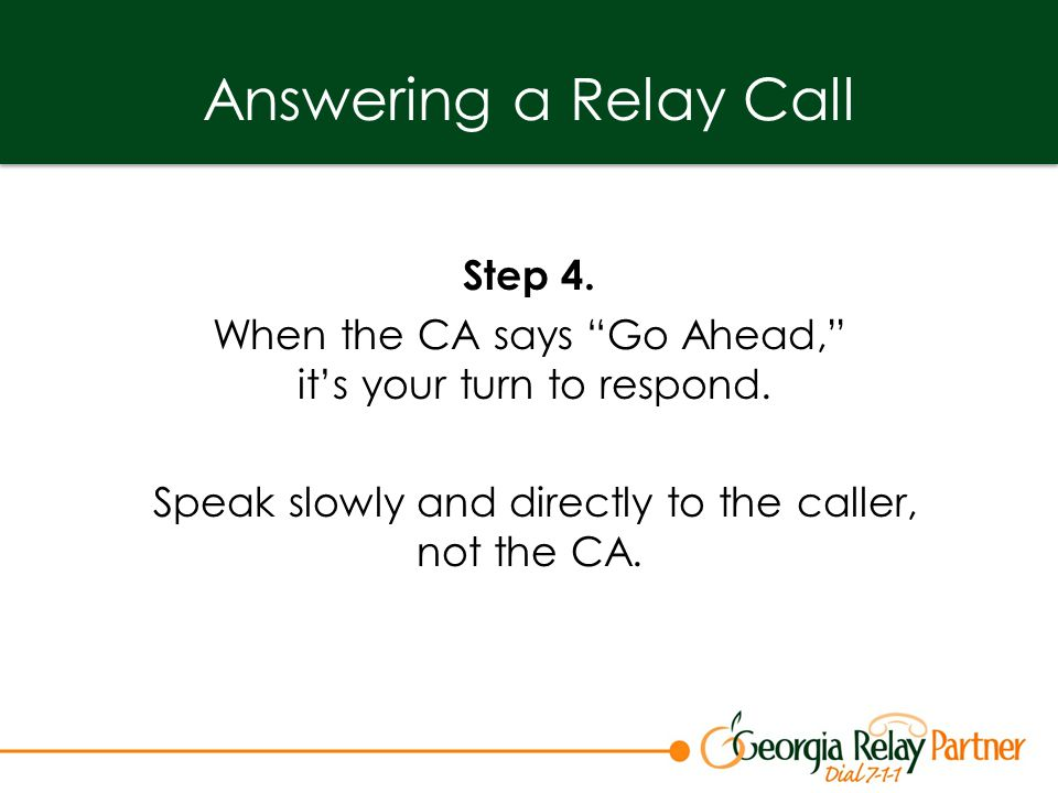 Answering a Relay Call Step 4. When the CA says Go Ahead, it's your turn to respond.