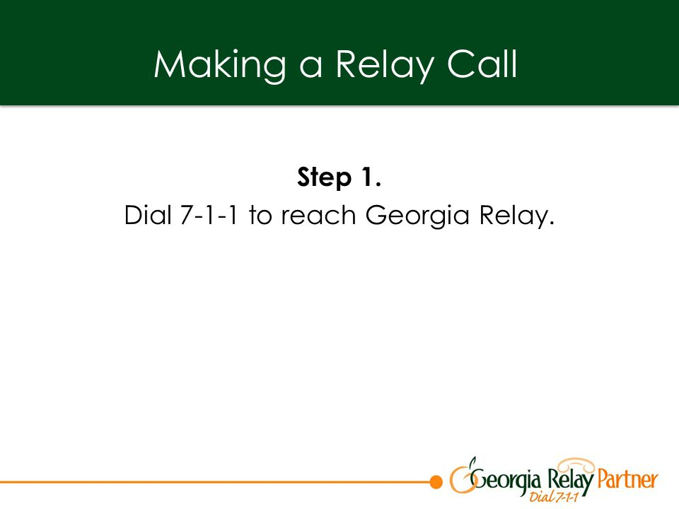 Making a Relay Call Step 1. Dial 7-1-1 to reach Georgia Relay.